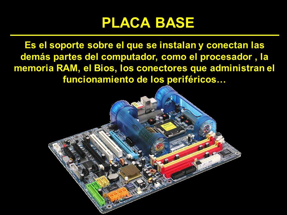 PLACA BASE Es el soporte sobre el que se instalan y conectan las demás partes del computador, como el procesador, la memoria RAM, el Bios, los conecto