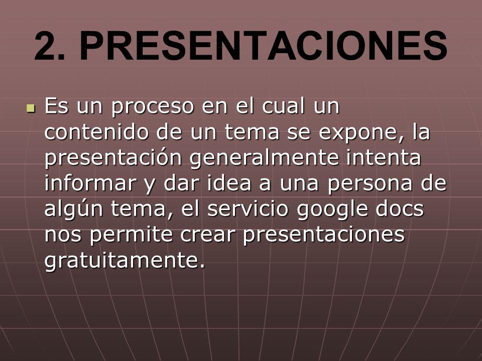 2. PRESENTACIONES Es un proceso en el cual un contenido de un tema se expone, la presentación generalmente intenta informar y dar idea a una persona d