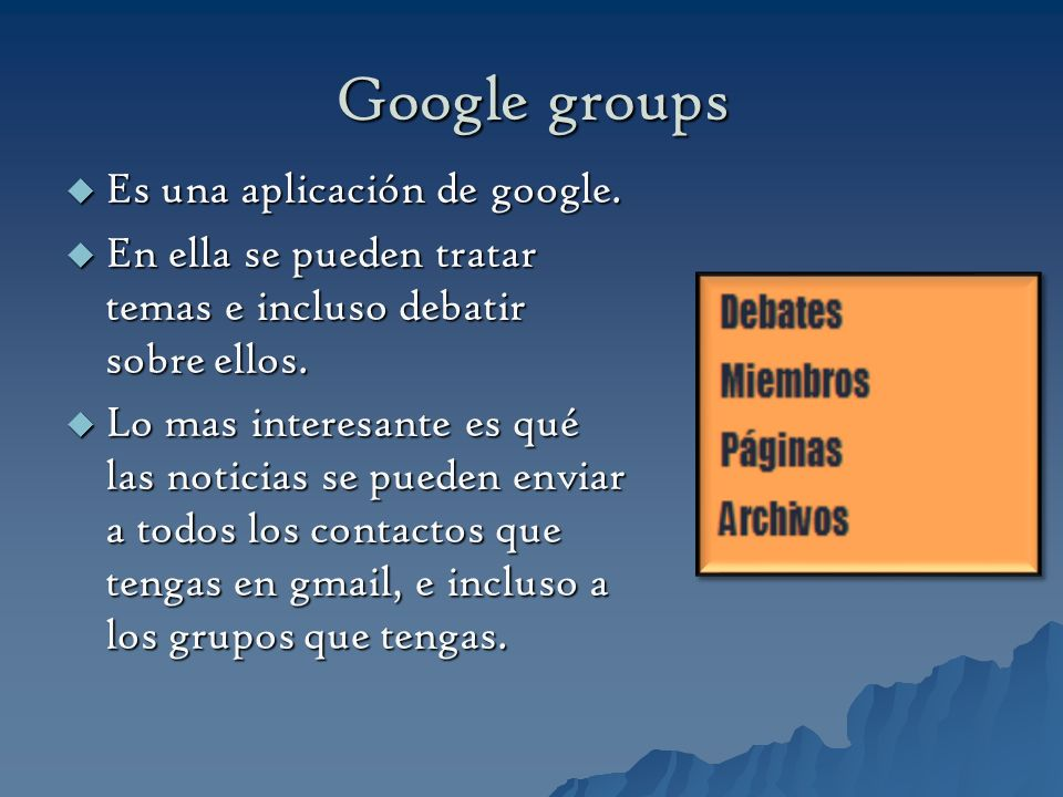 Google groups Es una aplicación de google. Es una aplicación de google. En ella se pueden tratar temas e incluso debatir sobre ellos. En ella se puede