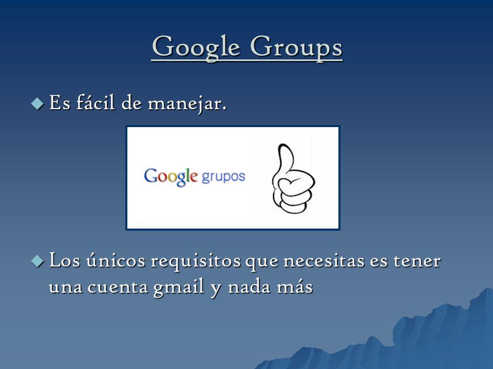 Google Groups Es fácil de manejar. Es fácil de manejar. Los únicos requisitos que necesitas es tener una cuenta gmail y nada más Los únicos requisitos