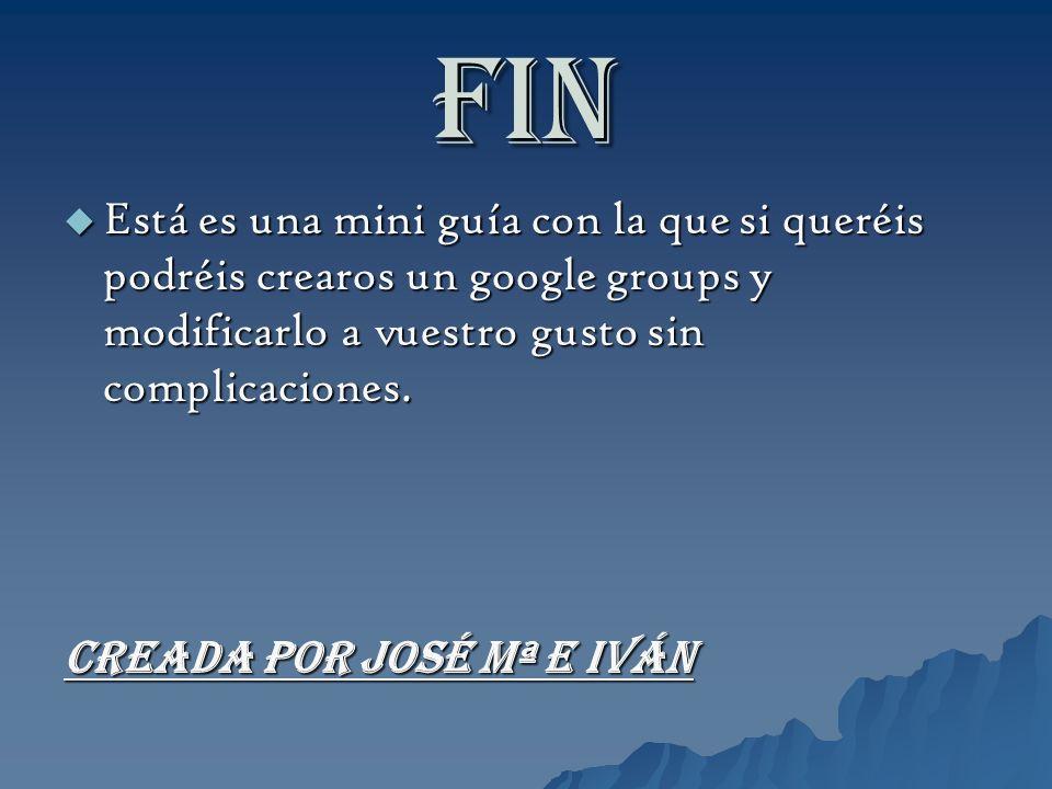 FIN Está es una mini guía con la que si queréis podréis crearos un google groups y modificarlo a vuestro gusto sin complicaciones. Está es una mini gu