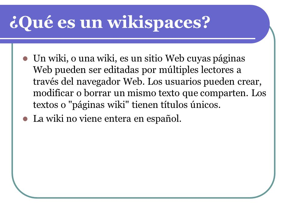 ¿Qué es un wikispaces? Un wiki, o una wiki, es un sitio Web cuyas páginas Web pueden ser editadas por múltiples lectores a través del navegador Web. L