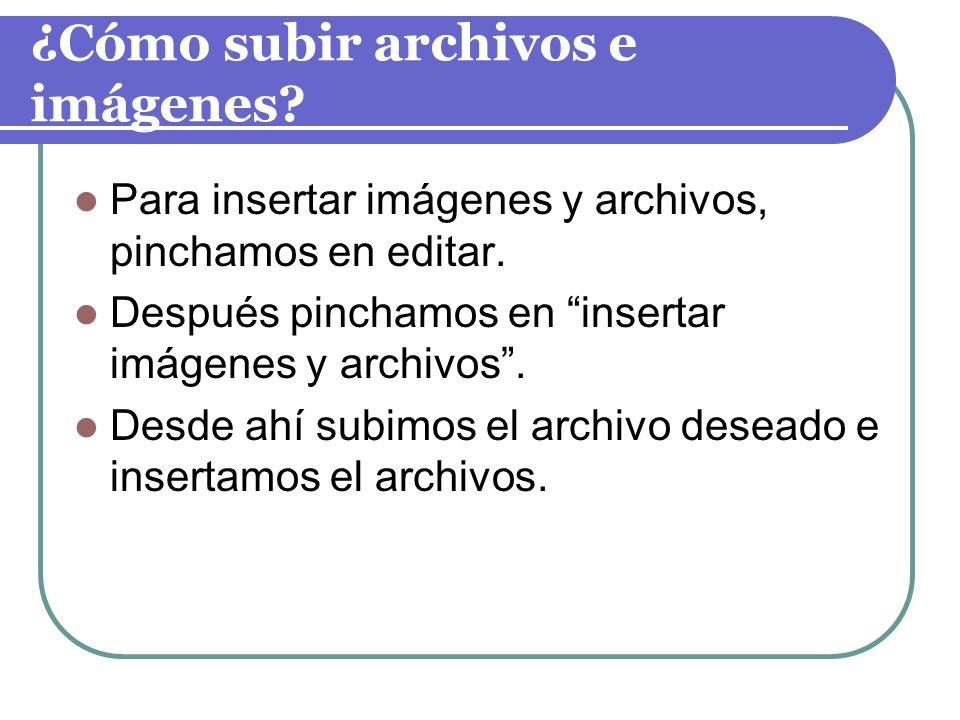 ¿Cómo subir archivos e imágenes? Para insertar imágenes y archivos, pinchamos en editar. Después pinchamos en insertar imágenes y archivos. Desde ahí