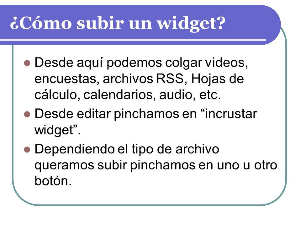 ¿Cómo subir un widget? Desde aquí podemos colgar videos, encuestas, archivos RSS, Hojas de cálculo, calendarios, audio, etc. Desde editar pinchamos en
