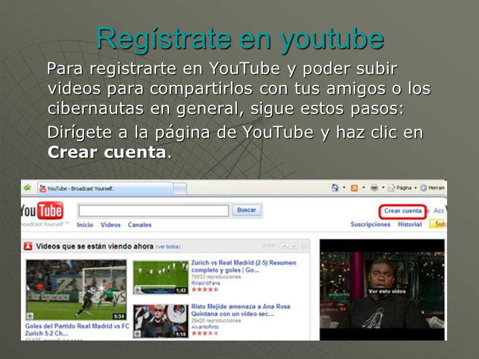 Regístrate en youtube Para registrarte en YouTube y poder subir videos para compartirlos con tus amigos o los cibernautas en general, sigue estos paso
