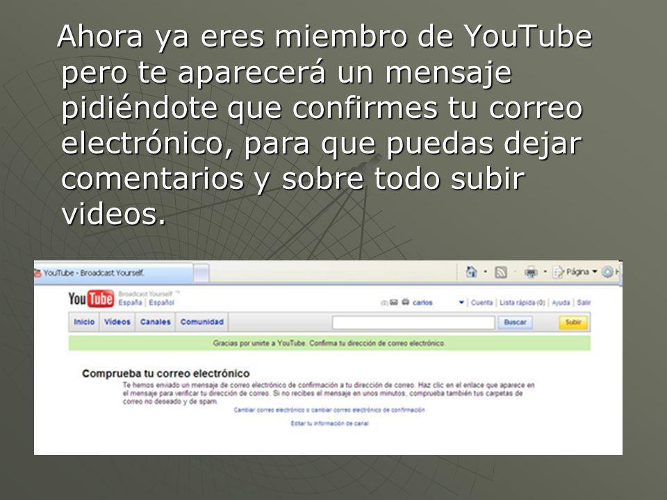 Ahora ya eres miembro de YouTube pero te aparecerá un mensaje pidiéndote que confirmes tu correo electrónico, para que puedas dejar comentarios y sobre todo subir videos.
