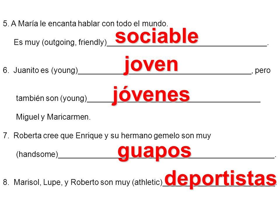 5. A María le encanta hablar con todo el mundo. Es muy (outgoing, friendly)_____________________________________. 6.Juanito es (young)________________