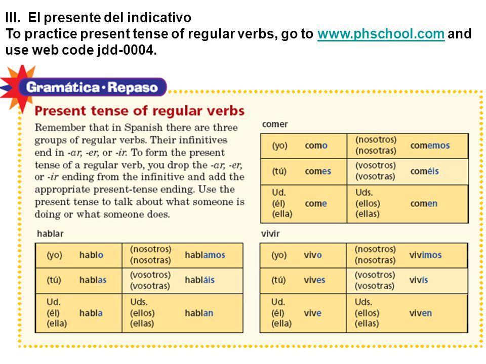 III. El presente del indicativo To practice present tense of regular verbs, go to www.phschool.com andwww.phschool.com use web code jdd-0004.