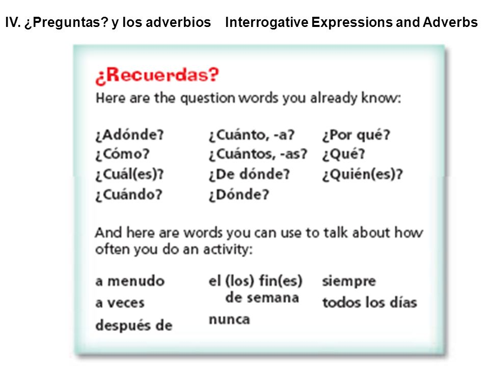 IV. ¿Preguntas? y los adverbios Interrogative Expressions and Adverbs