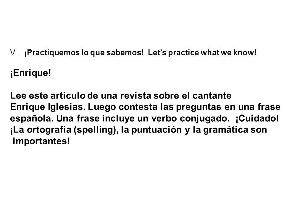 V.¡Practiquemos lo que sabemos! Lets practice what we know! ¡Enrique! Lee este artículo de una revista sobre el cantante Enrique Iglesias. Luego conte