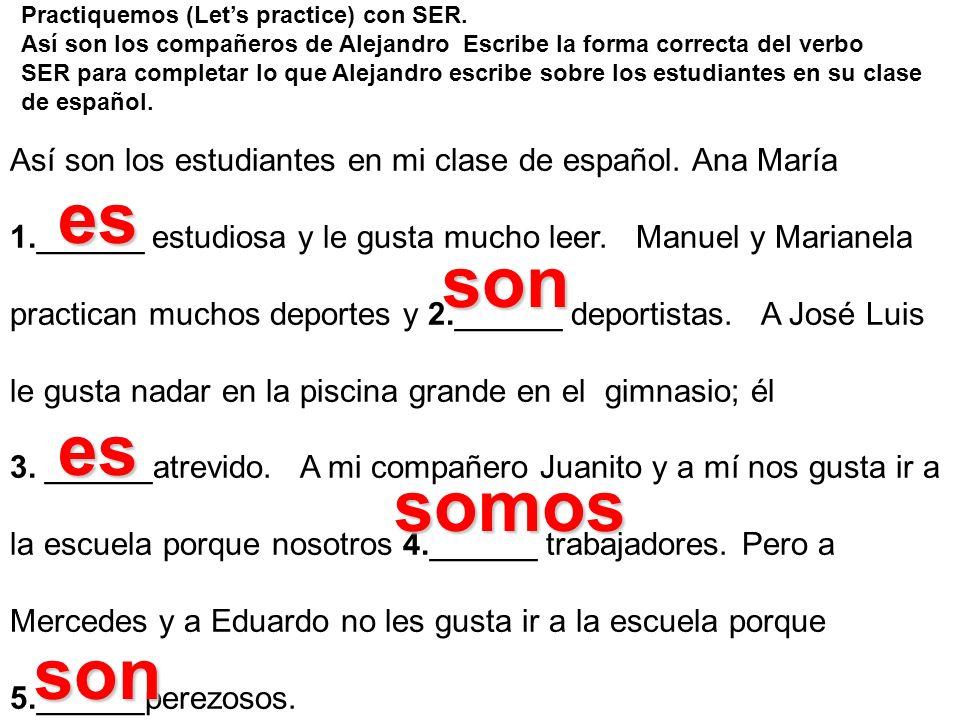 Practiquemos (Lets practice) con SER. Así son los compañeros de Alejandro Escribe la forma correcta del verbo SER para completar lo que Alejandro escr