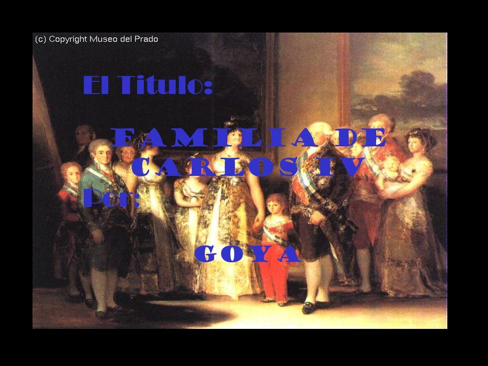 El Titulo: Familia de Carlos IV Por : Goya