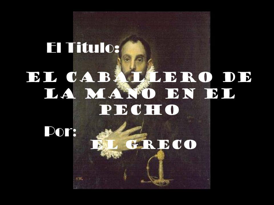 El Titulo: El caballero de la mano en el pecho Por : El Greco