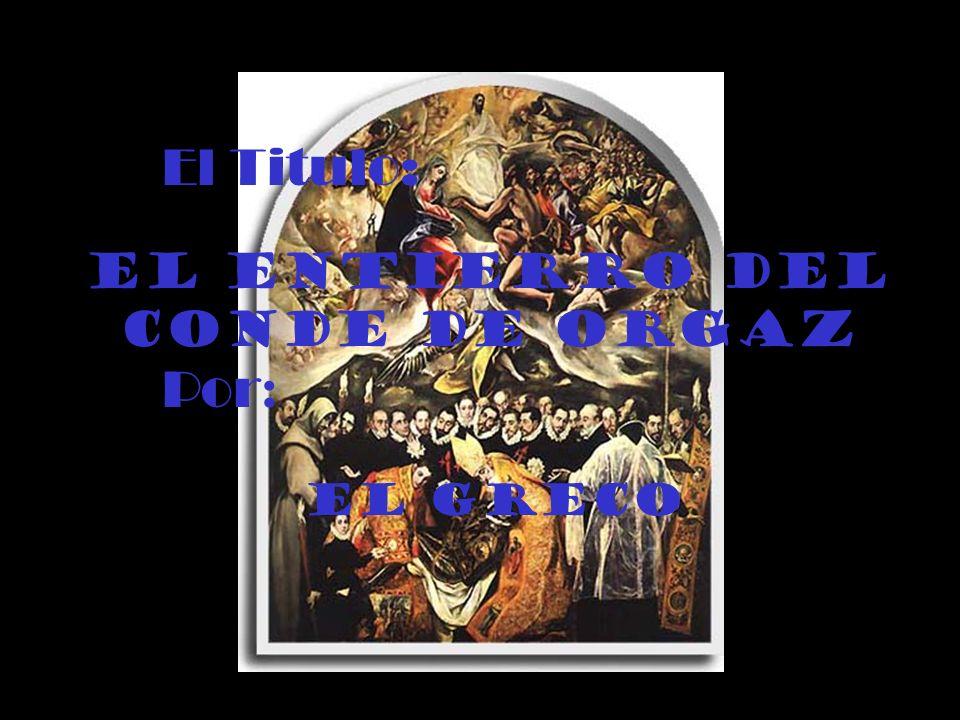 El Titulo: El Entierro del conde de Orgaz Por : El Greco