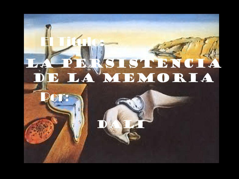 El Titulo: La Persistencia de la memoria Por : Dali