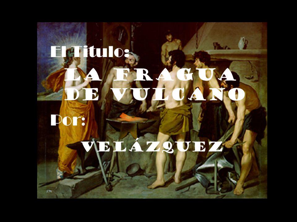 El Titulo: La Fragua de Vulcano Por : Velázquez