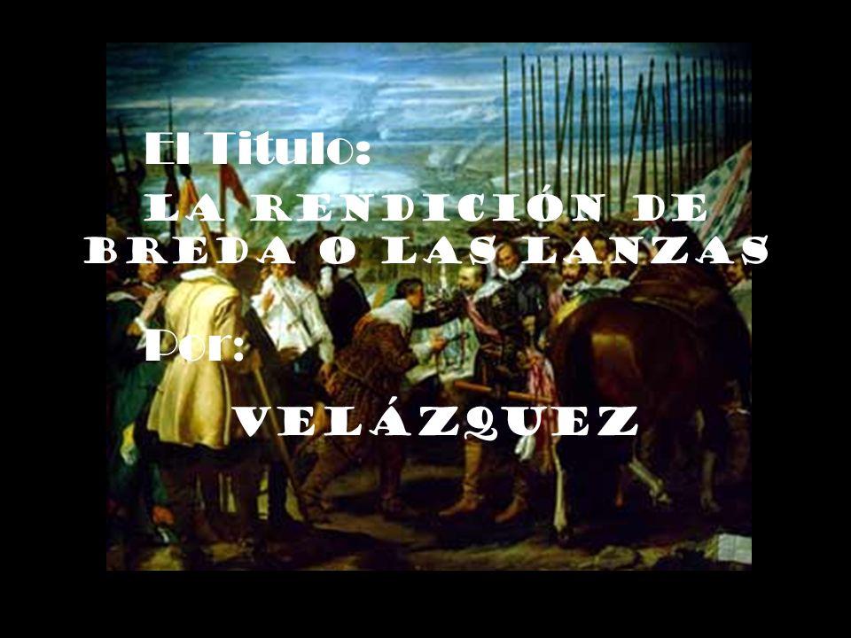 El Titulo: La Rendición de Breda O Las Lanzas Por : Velázquez