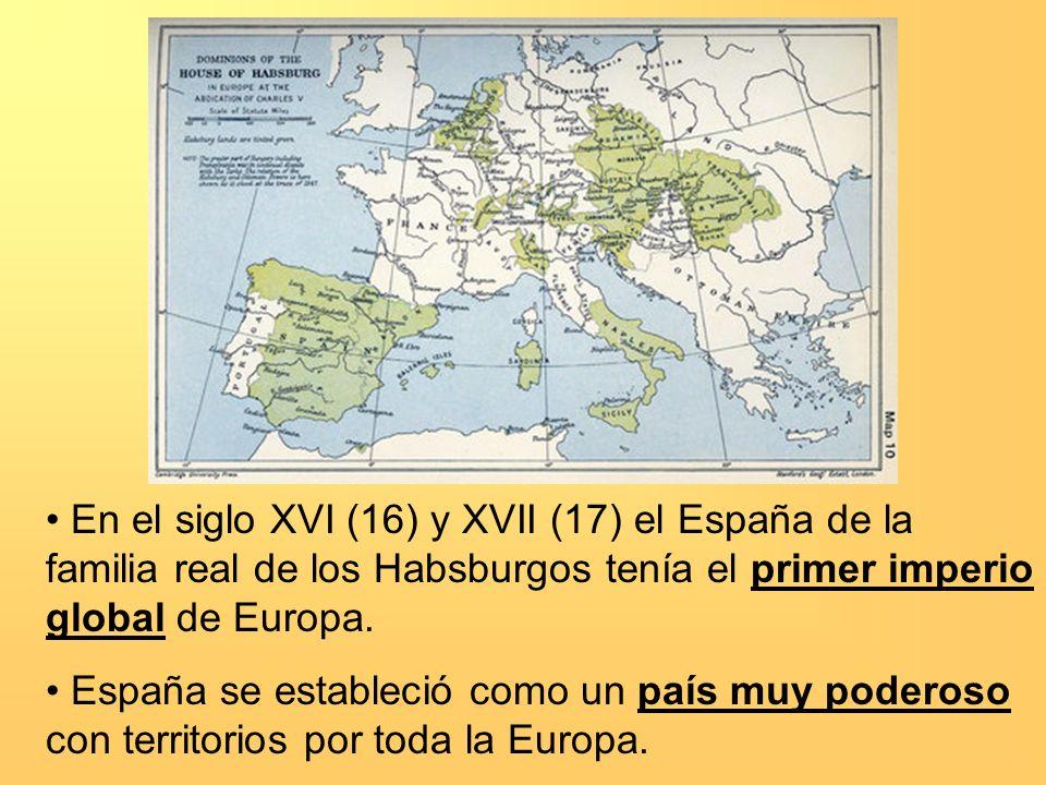 En el siglo XVI (16) y XVII (17) el España de la familia real de los Habsburgos tenía el primer imperio global de Europa. España se estableció como un