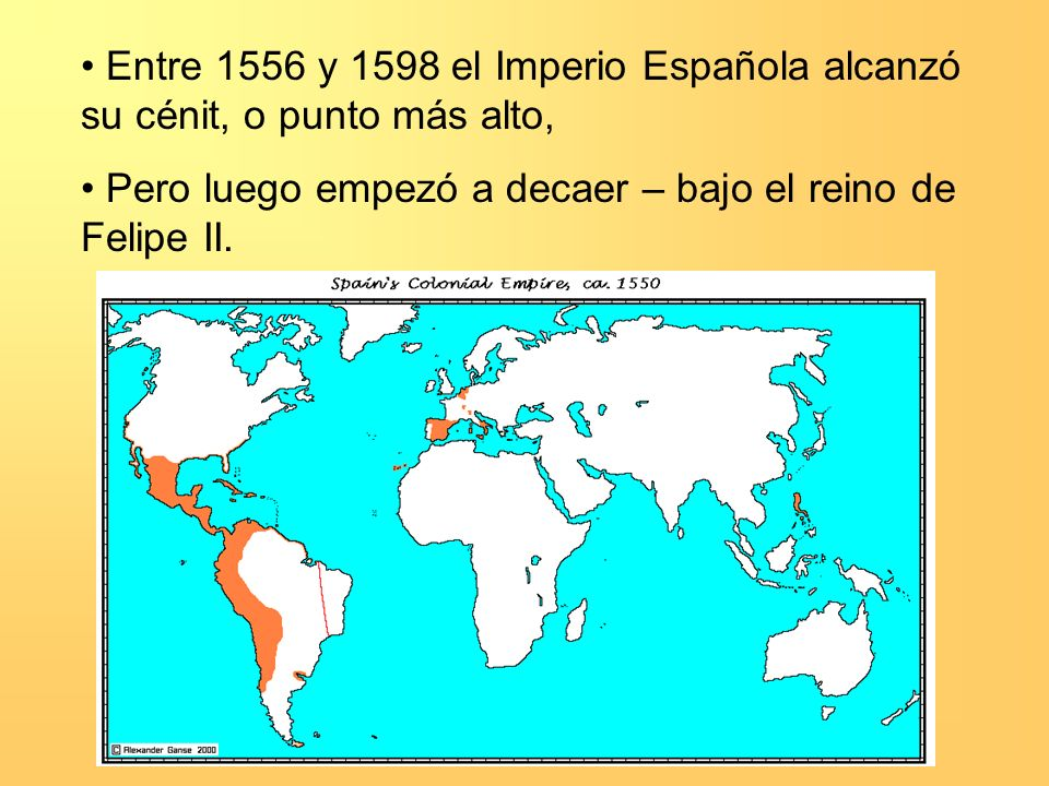 Entre 1556 y 1598 el Imperio Española alcanzó su cénit, o punto más alto, Pero luego empezó a decaer – bajo el reino de Felipe II.