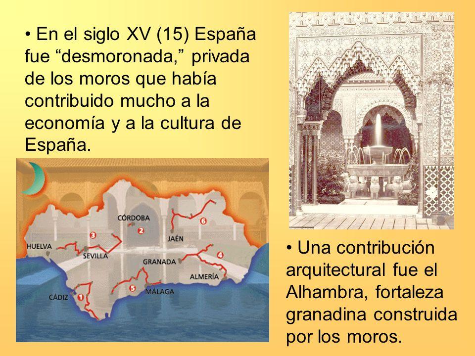 En el siglo XV (15) España fue desmoronada, privada de los moros que había contribuido mucho a la economía y a la cultura de España. Una contribución