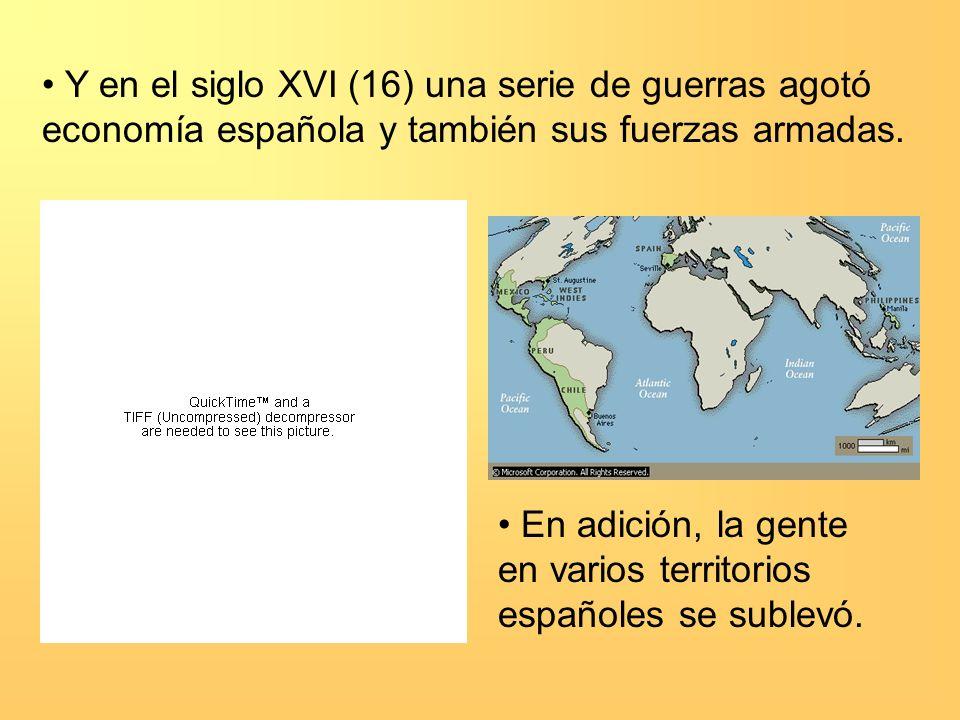 Y en el siglo XVI (16) una serie de guerras agotó economía española y también sus fuerzas armadas. En adición, la gente en varios territorios españole