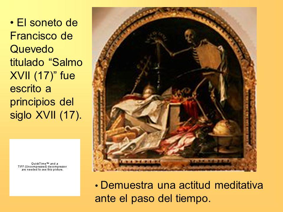El soneto de Francisco de Quevedo titulado Salmo XVII (17) fue escrito a principios del siglo XVII (17). Demuestra una actitud meditativa ante el paso