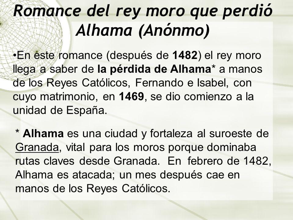 Romance del rey moro que perdió Alhama (Anónmo) En este romance (después de 1482) el rey moro llega a saber de la pérdida de Alhama* a manos de los Reyes Católicos, Fernando e Isabel, con cuyo matrimonio, en 1469, se dio comienzo a la unidad de España.