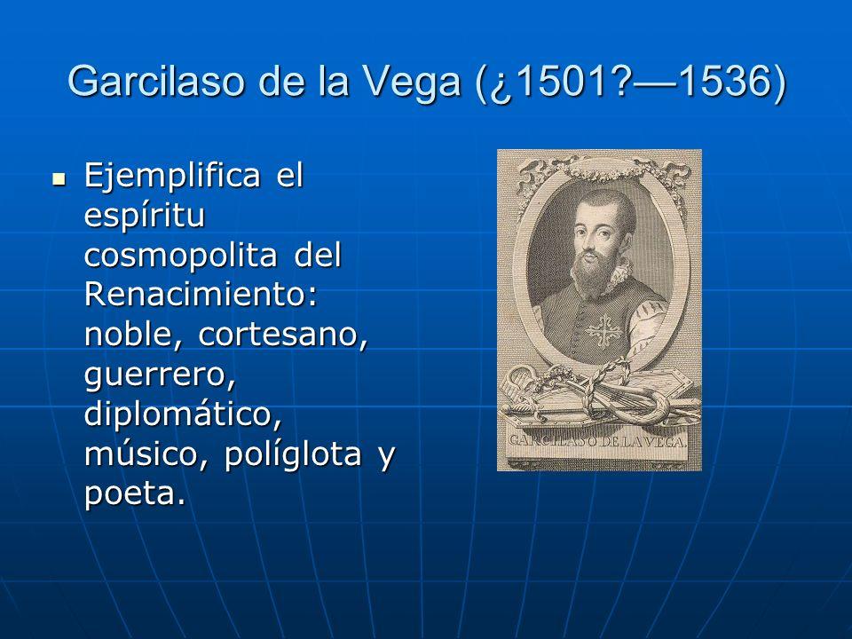 Garcilaso de la Vega (¿1501?1536) Ejemplifica el espíritu cosmopolita del Renacimiento: noble, cortesano, guerrero, diplomático, músico, políglota y p