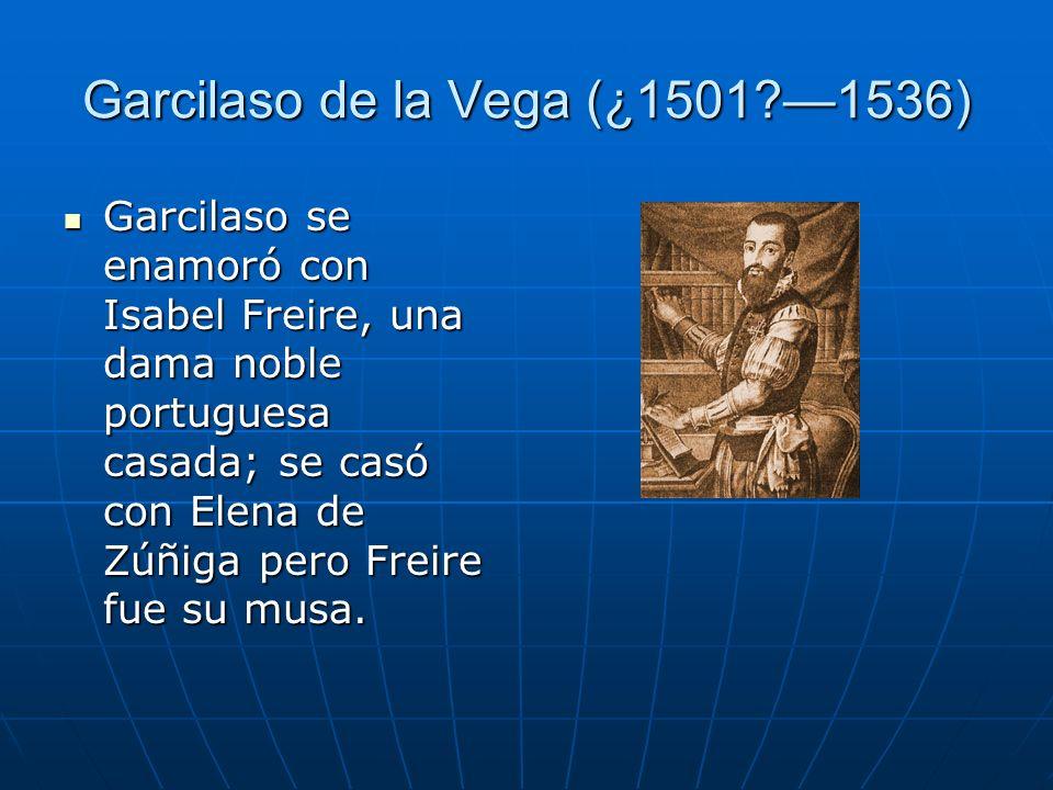Garcilaso de la Vega (¿1501?1536) Garcilaso se enamoró con Isabel Freire, una dama noble portuguesa casada; se casó con Elena de Zúñiga pero Freire fu