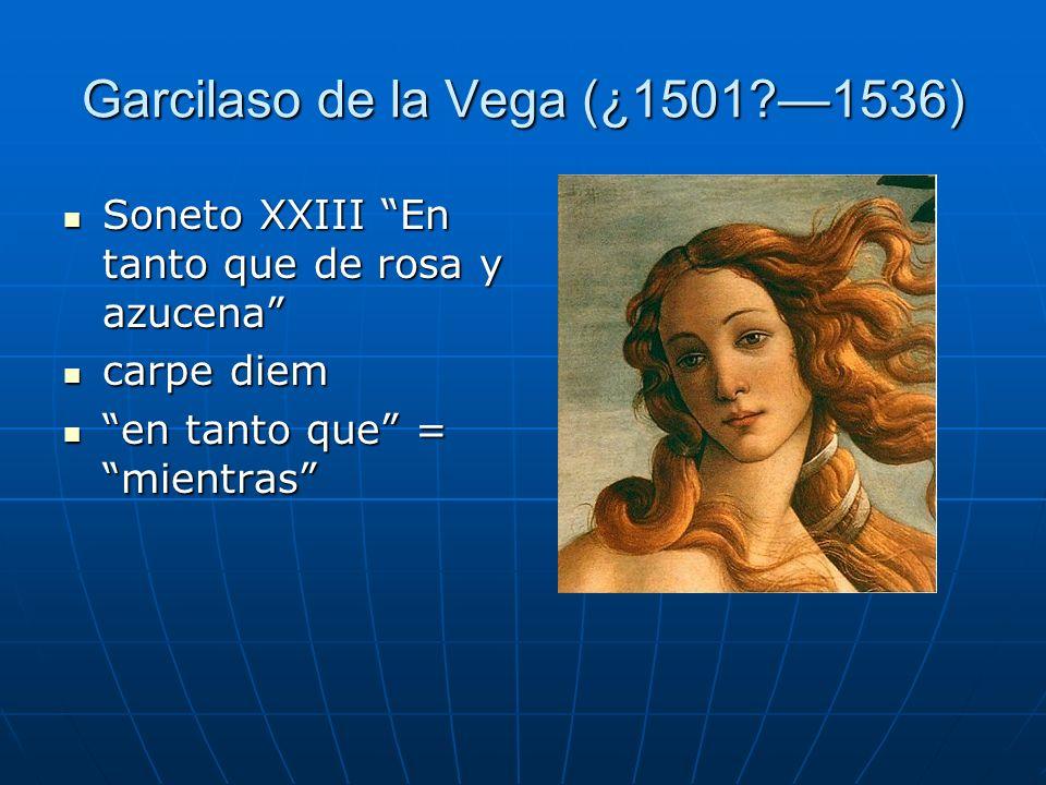 Garcilaso de la Vega (¿1501?1536) Soneto XXIII En tanto que de rosa y azucena Soneto XXIII En tanto que de rosa y azucena carpe diem carpe diem en tan