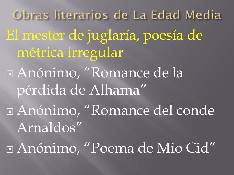 El mester de juglaría, poesía de métrica irregular Anónimo, Romance de la pérdida de Alhama Anónimo, Romance del conde Arnaldos Anónimo, Poema de Mio