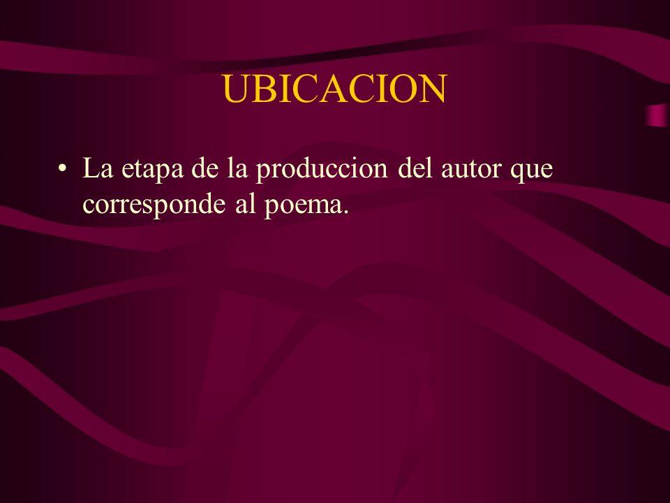 UBICACION La etapa de la produccion del autor que corresponde al poema.
