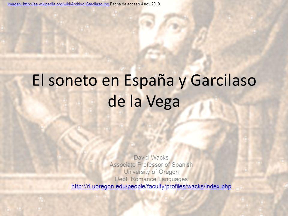 El soneto en España y Garcilaso de la Vega David Wacks Associate Professor of Spanish University of Oregon Dept. Romance Languages http://rl.uoregon.e