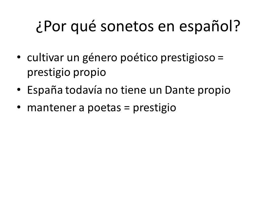 ¿Por qué sonetos en español? cultivar un género poético prestigioso = prestigio propio España todavía no tiene un Dante propio mantener a poetas = pre