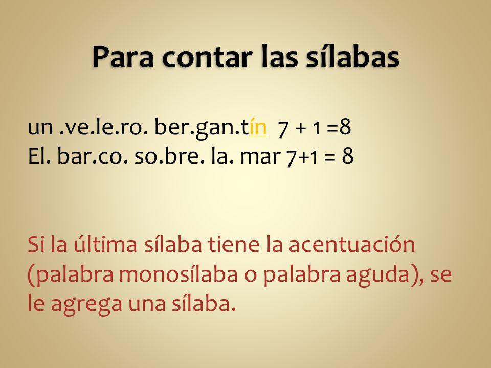 un.ve.le.ro. ber.gan.tín 7 + 1 =8 El. bar.co. so.bre. la. mar 7+1 = 8 Si la última sílaba tiene la acentuación (palabra monosílaba o palabra aguda), s