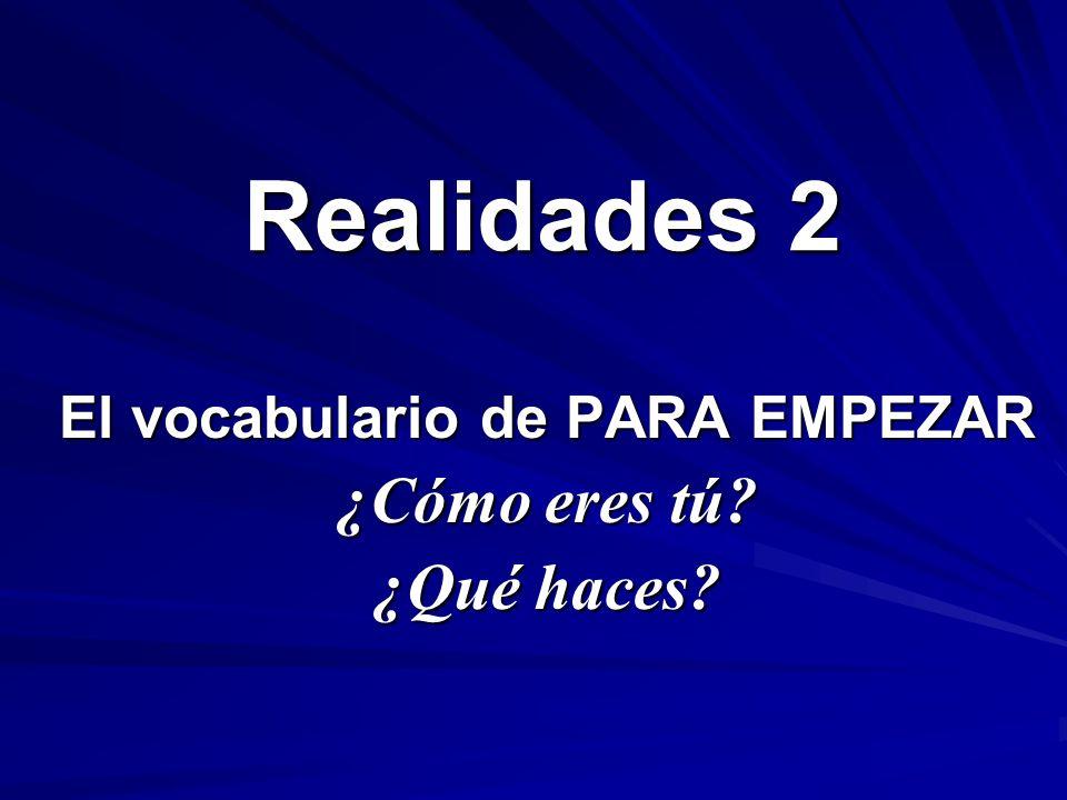 Realidades 2 El vocabulario de PARA EMPEZAR ¿Cómo eres tú? ¿Qué haces?