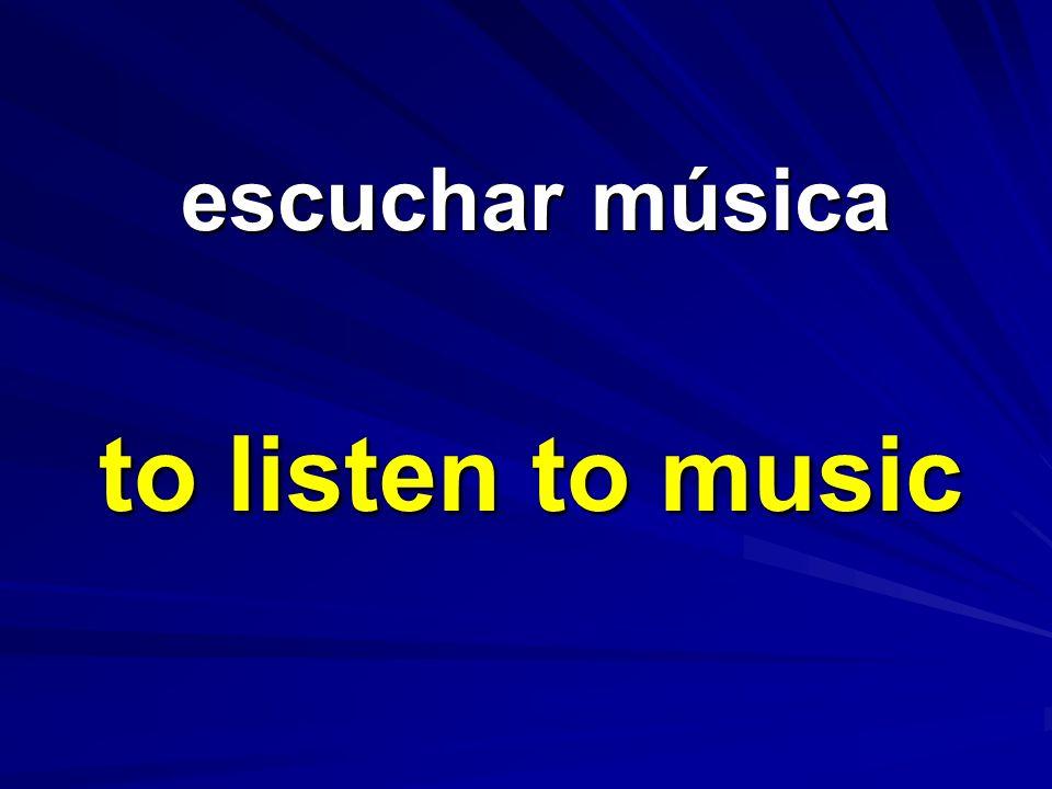 escuchar música escuchar música to listen to music