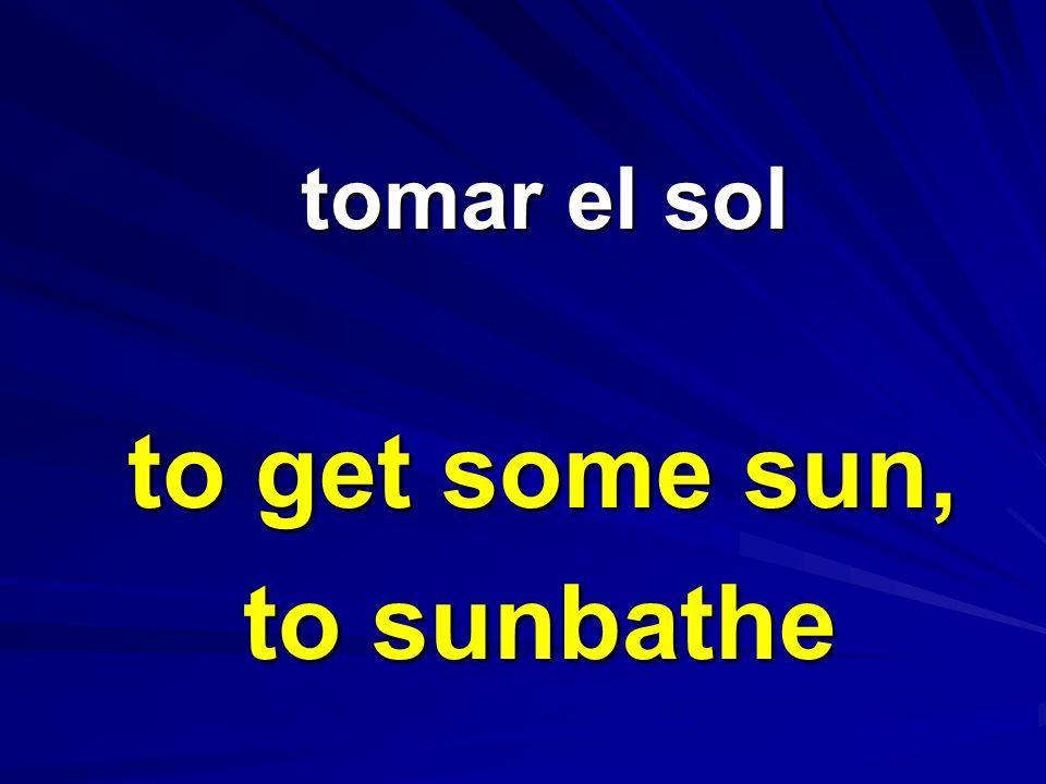 tomar el sol tomar el sol to get some sun, to sunbathe