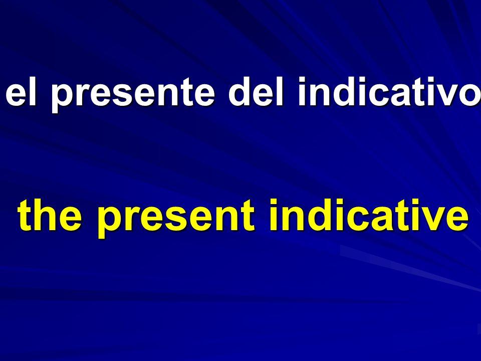 el presente del indicativo the present indicative