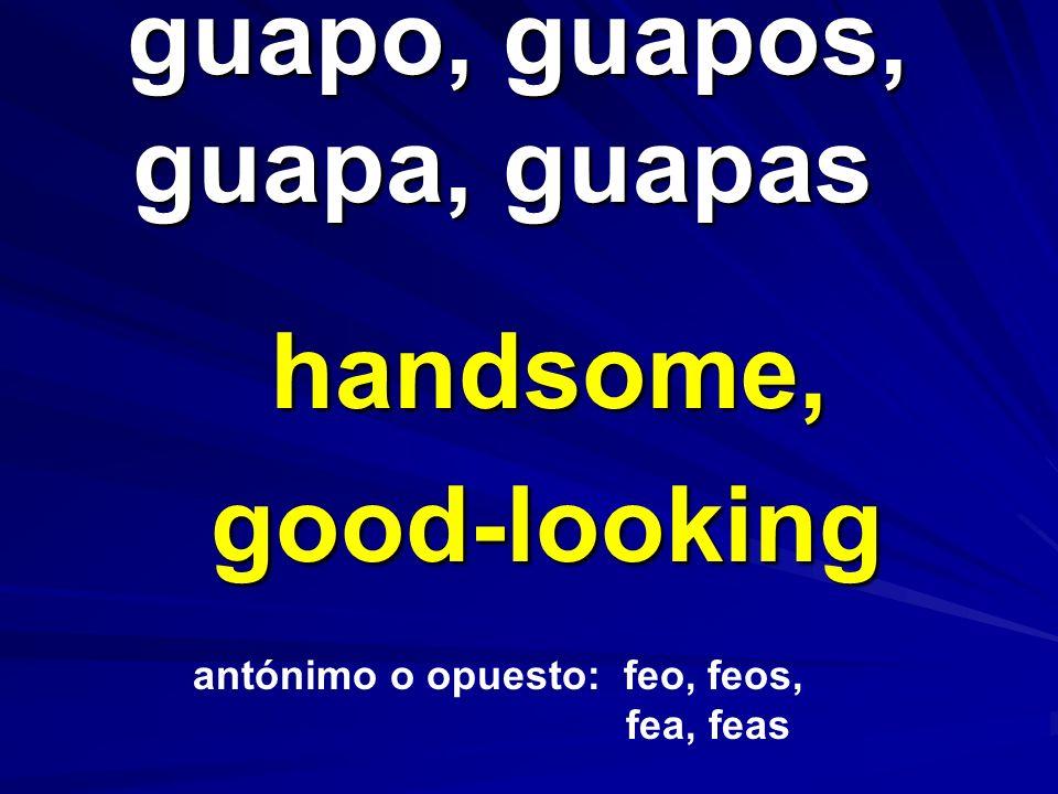 guapo, guapos, guapa, guapas guapo, guapos, guapa, guapas handsome, good-looking antónimo o opuesto: feo, feos, fea, feas