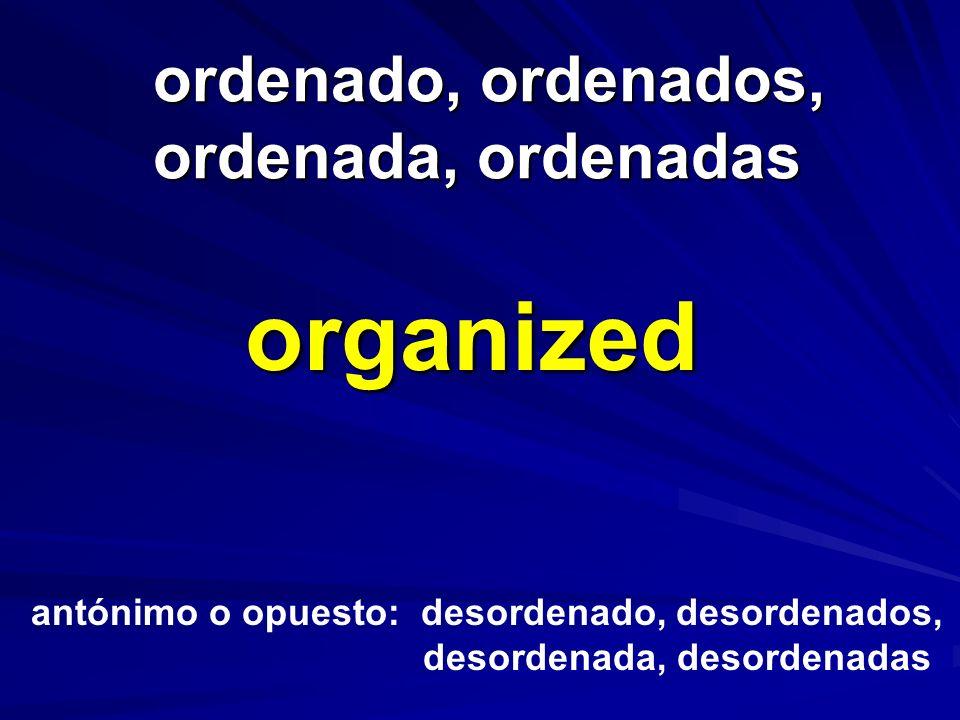 ordenado, ordenados, ordenada, ordenadas ordenado, ordenados, ordenada, ordenadas organized antónimo o opuesto: desordenado, desordenados, desordenada