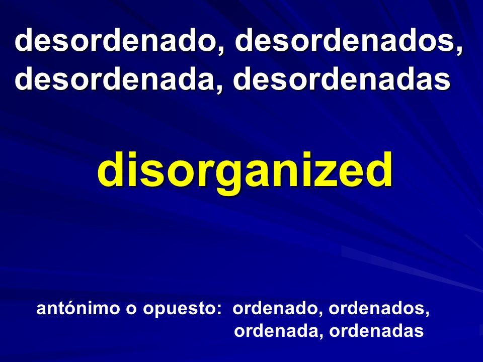 desordenado, desordenados, desordenada, desordenadas desordenado, desordenados, desordenada, desordenadas disorganized antónimo o opuesto: ordenado, o