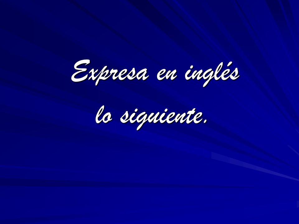 Expresa en inglés Expresa en inglés lo siguiente. lo siguiente.