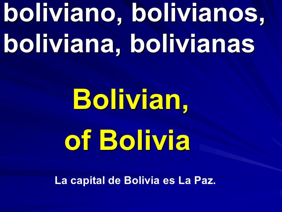 boliviano, bolivianos, boliviana, bolivianas Bolivian, of Bolivia La capital de Bolivia es La Paz.