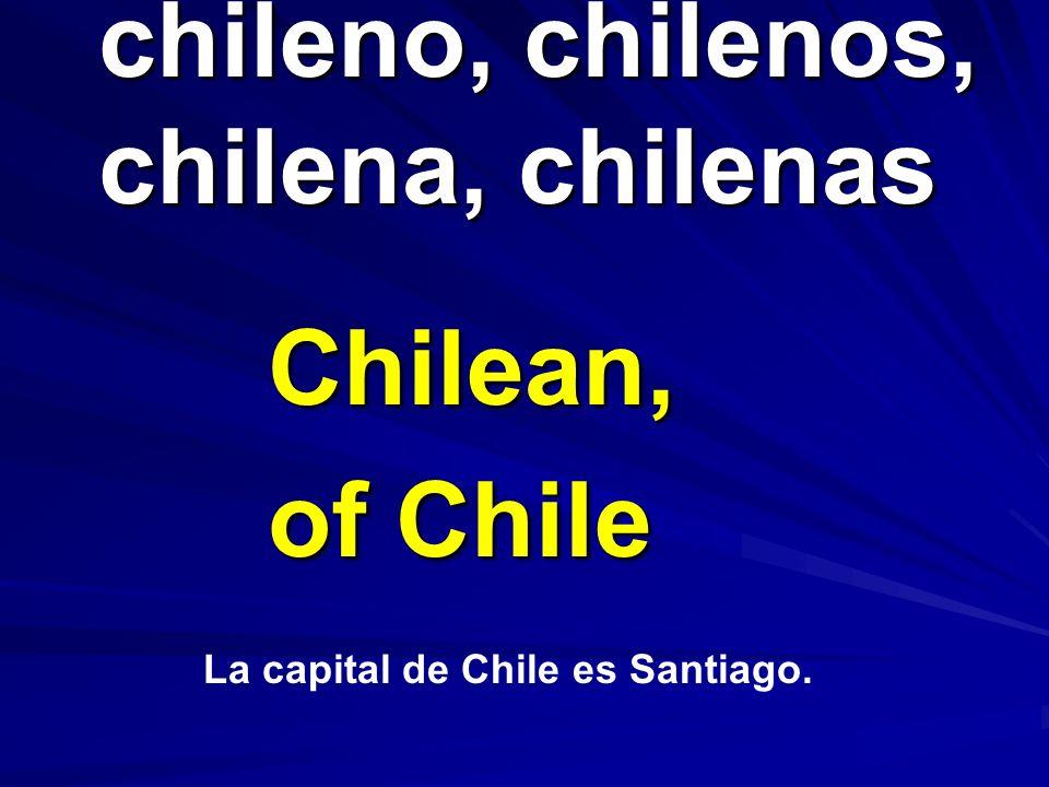 chileno, chilenos, chilena, chilenas chileno, chilenos, chilena, chilenas Chilean, of Chile La capital de Chile es Santiago.