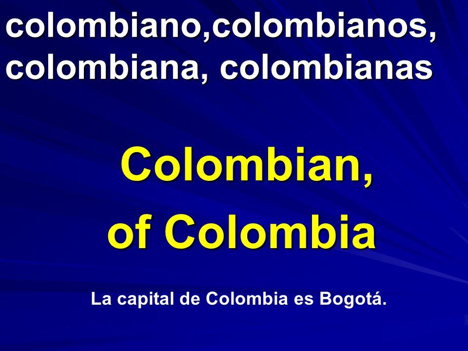colombiano,colombianos, colombiana, colombianas Colombian, of Colombia La capital de Colombia es Bogotá.