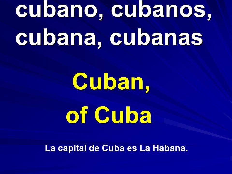 cubano, cubanos, cubana, cubanas cubano, cubanos, cubana, cubanas Cuban, of Cuba La capital de Cuba es La Habana.