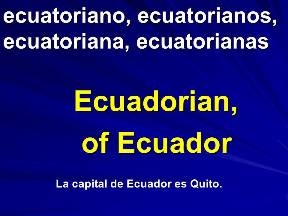 ecuatoriano, ecuatorianos, ecuatoriana, ecuatorianas Ecuadorian, of Ecuador La capital de Ecuador es Quito.