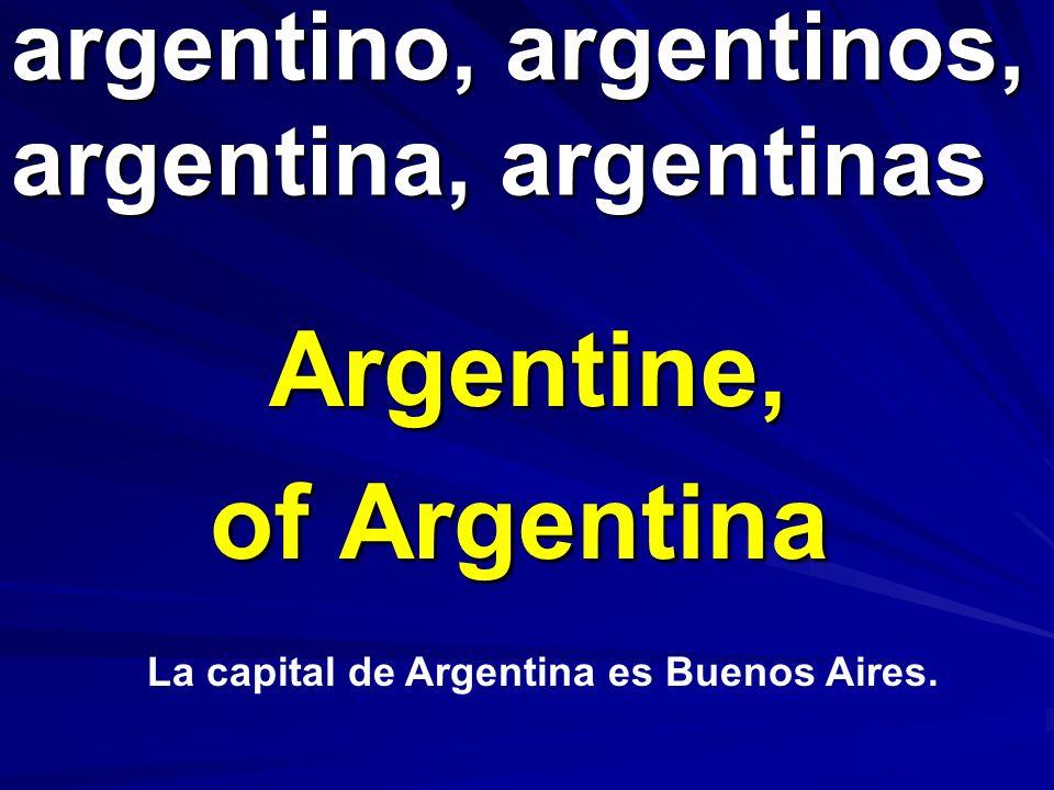 argentino, argentinos, argentina, argentinas Argentine, of Argentina La capital de Argentina es Buenos Aires.