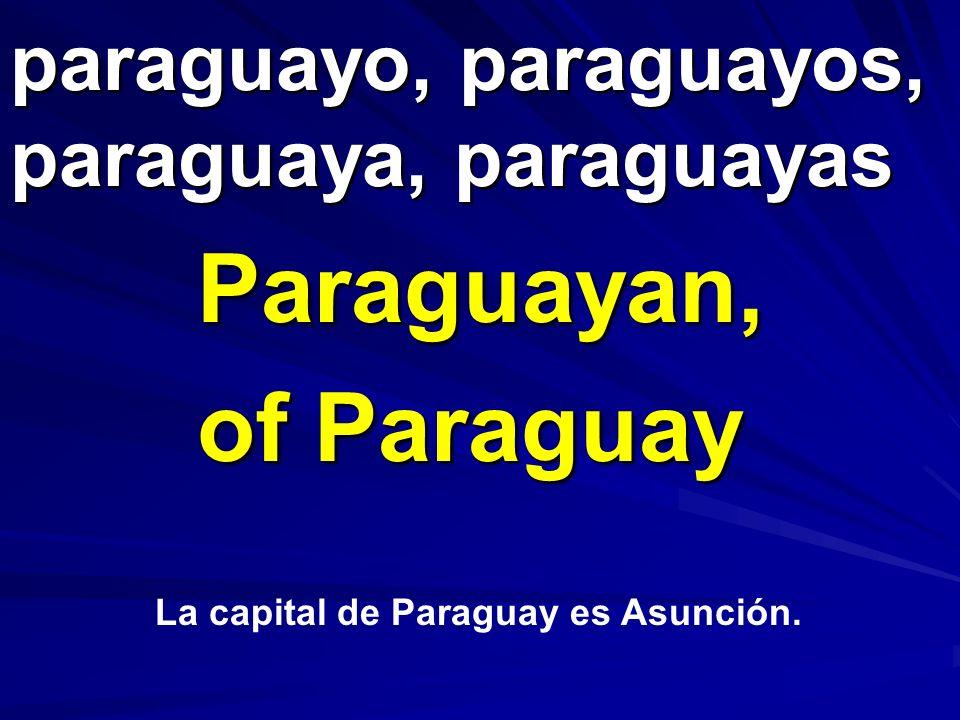 paraguayo, paraguayos, paraguaya, paraguayas Paraguayan, of Paraguay La capital de Paraguay es Asunción.